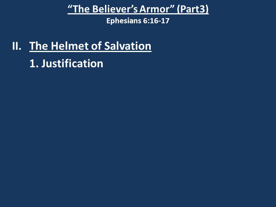 The Believer's Armor (Part3) Ephesians 6:16-17 II.The Helmet of Salvation 1. Justification