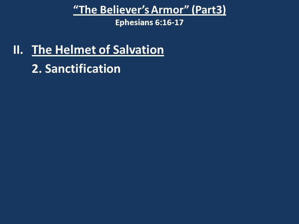 The Believer's Armor (Part3) Ephesians 6:16-17 II.The Helmet of Salvation 2. Sanctification
