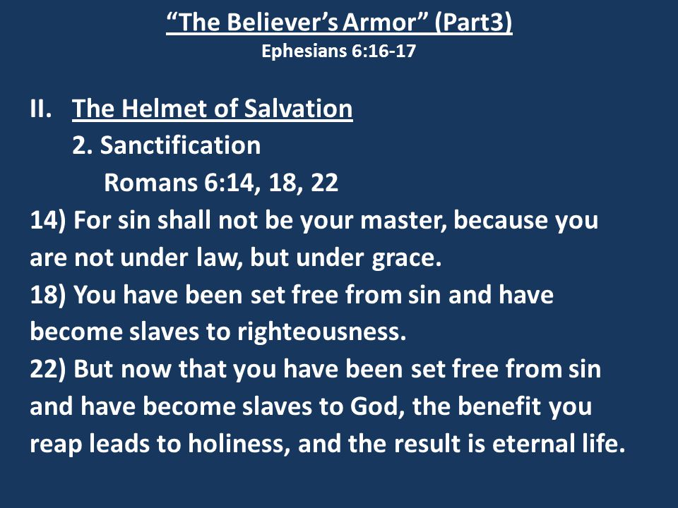 """The Believer's Armor"" (Part3) Ephesians 6:16-17 II.The Helmet of Salvation 2. Sanctification Romans 6:14, 18, 22 14) For sin shall not be your master"