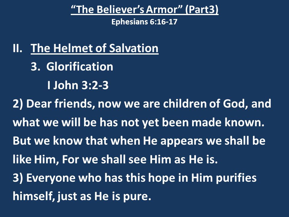 """The Believer's Armor"" (Part3) Ephesians 6:16-17 II.The Helmet of Salvation 3. Glorification I John 3:2-3 2) Dear friends, now we are children of God,"