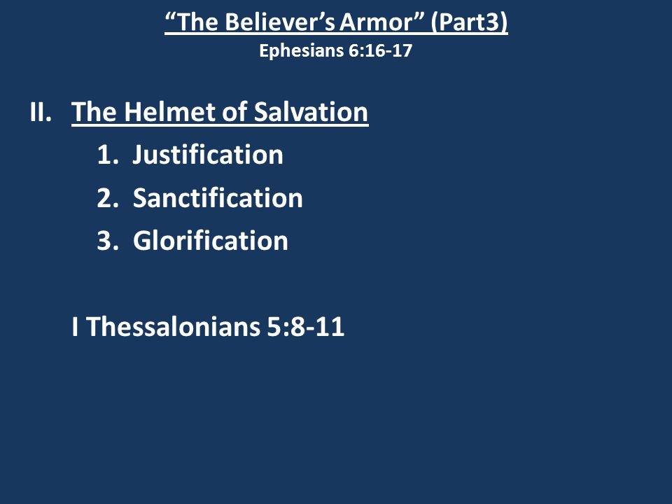 """The Believer's Armor"" (Part3) Ephesians 6:16-17 II.The Helmet of Salvation 1. Justification 2. Sanctification 3. Glorification I Thessalonians 5:8-11"