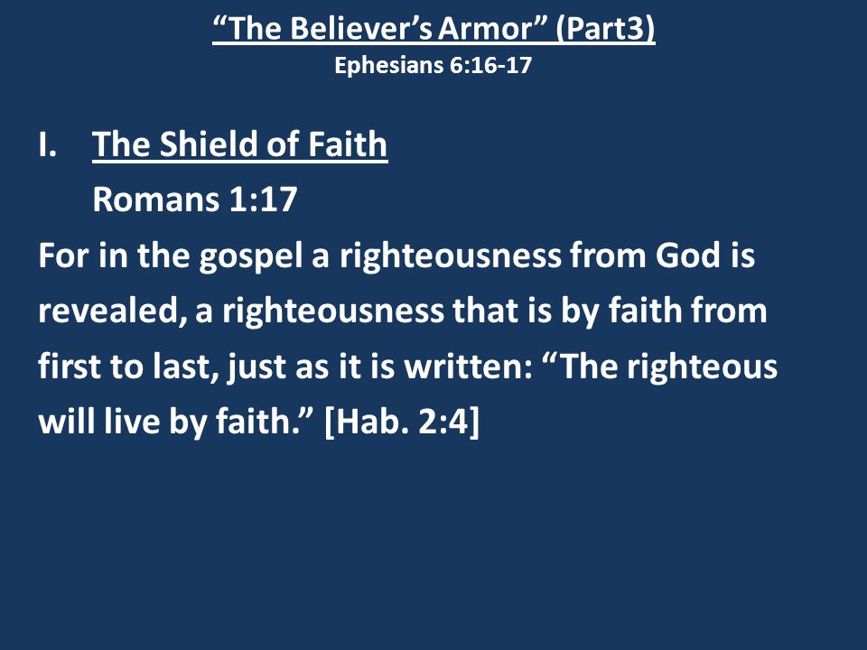 """The Believer's Armor"" (Part3) Ephesians 6:16-17 I.The Shield of Faith Romans 1:17 For in the gospel a righteousness from God is revealed, a righteous"
