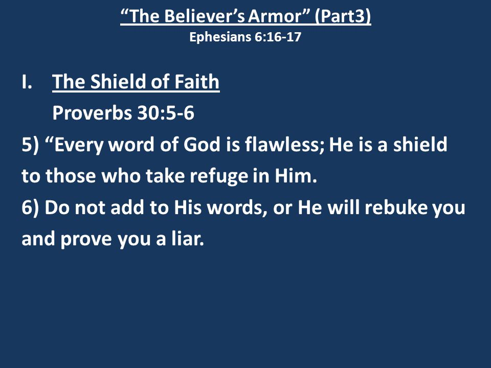"""The Believer's Armor"" (Part3) Ephesians 6:16-17 I.The Shield of Faith Proverbs 30:5-6 5) ""Every word of God is flawless; He is a shield to those who"