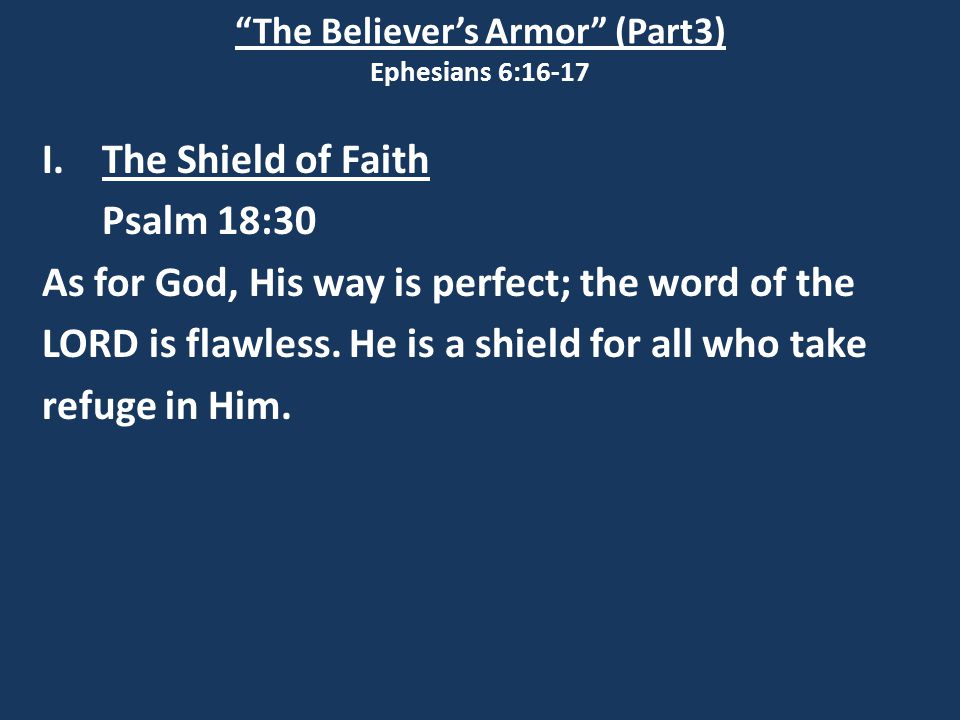 """The Believer's Armor"" (Part3) Ephesians 6:16-17 I.The Shield of Faith Psalm 18:30 As for God, His way is perfect; the word of the LORD is flawless. H"