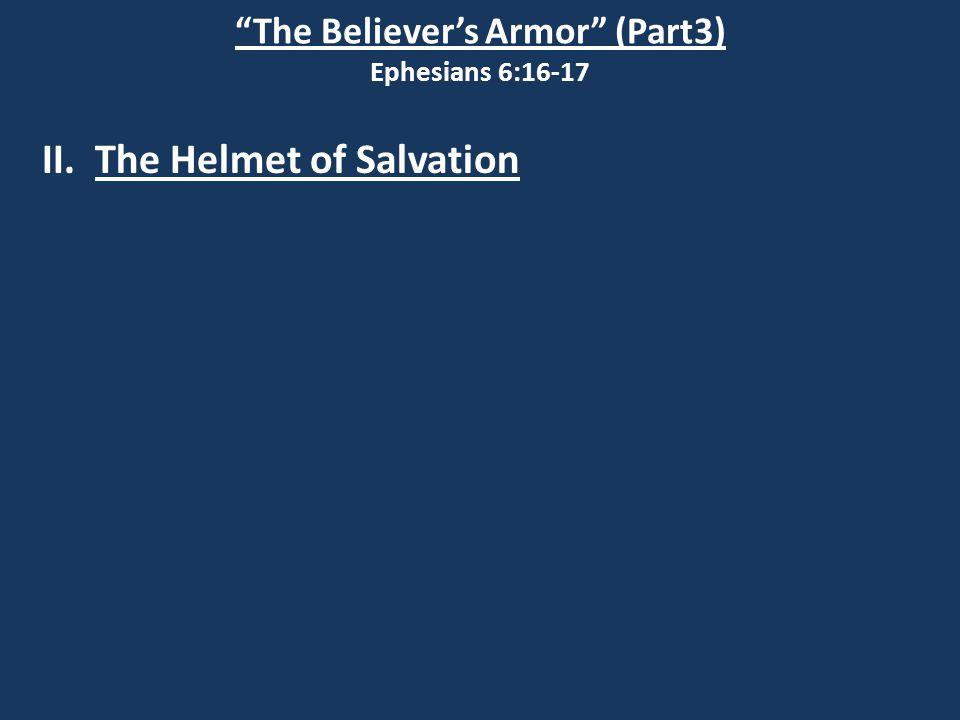 The Believer's Armor (Part3) Ephesians 6:16-17 II. The Helmet of Salvation