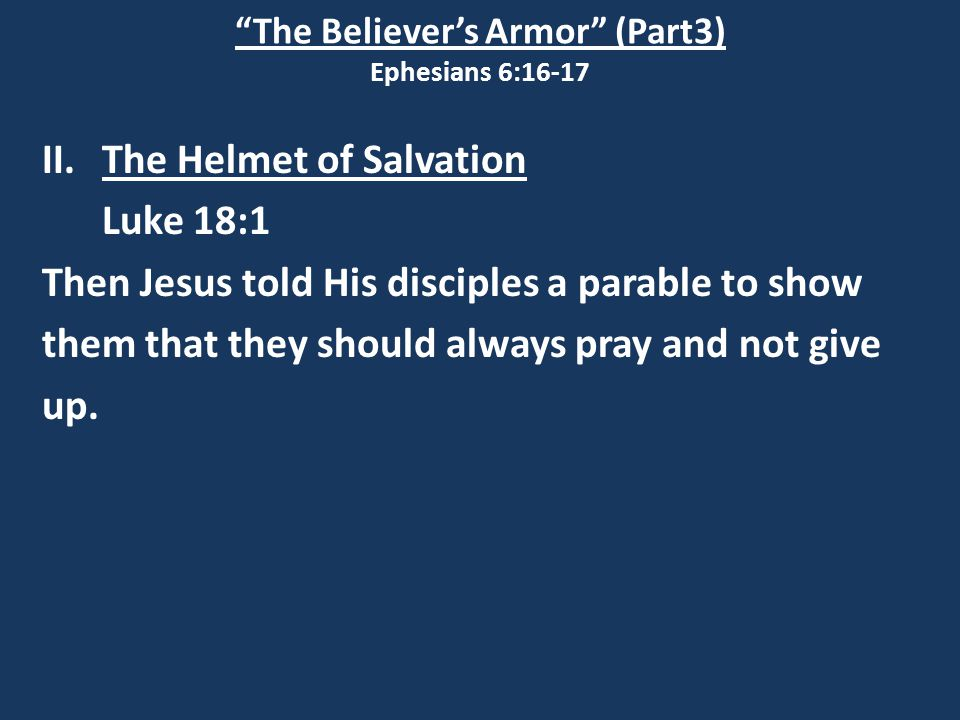 """The Believer's Armor"" (Part3) Ephesians 6:16-17 II.The Helmet of Salvation Luke 18:1 Then Jesus told His disciples a parable to show them that they s"