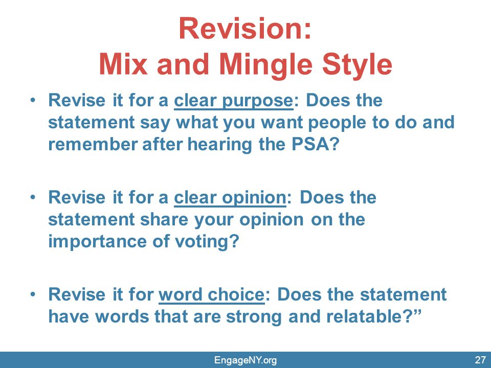 Revision: Mix and Mingle Style Revise it for a clear purpose: Does the statement say what you want people to do and remember after hearing the PSA.