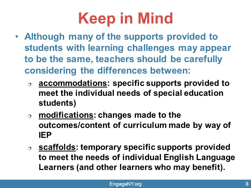 Keep in Mind Although many of the supports provided to students with learning challenges may appear to be the same, teachers should be carefully considering the differences between:  accommodations: specific supports provided to meet the individual needs of special education students)  modifications: changes made to the outcomes/content of curriculum made by way of IEP  scaffolds: temporary specific supports provided to meet the needs of individual English Language Learners (and other learners who may benefit).