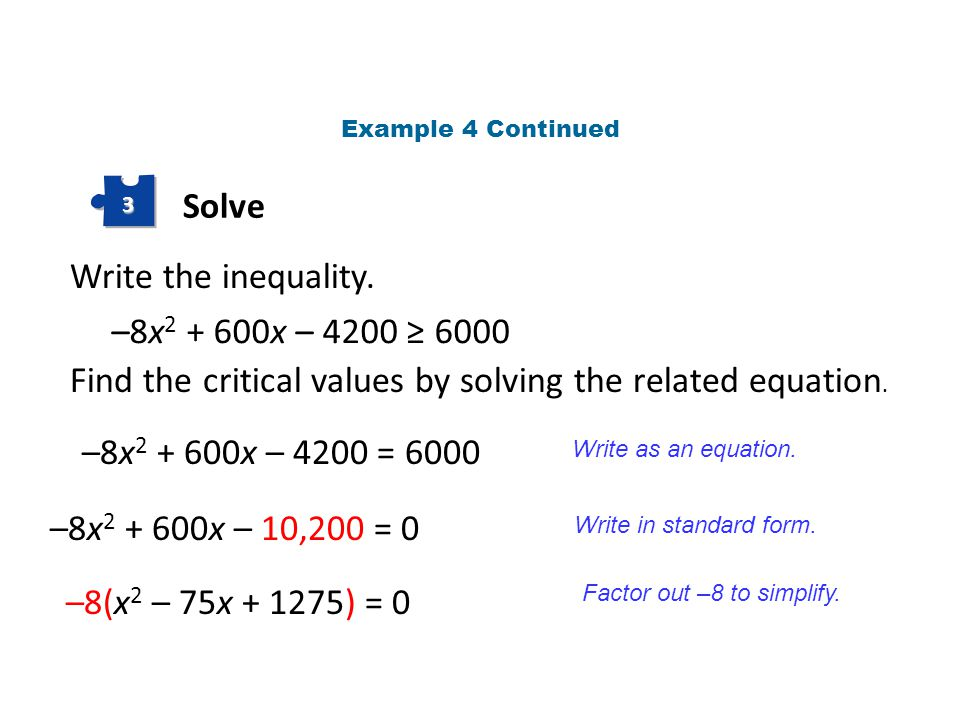 Solve 3 Write the inequality. –8x 2 + 600x – 4200 ≥ 6000 –8x 2 + 600x – 4200 = 6000 Find the critical values by solving the related equation. Write as
