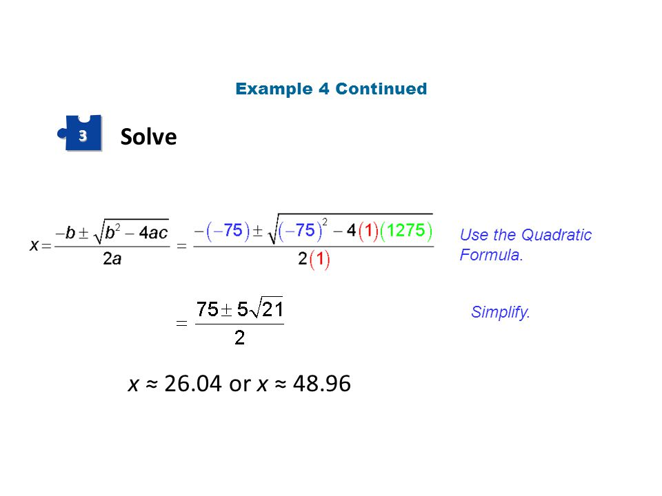 Solve 3 Use the Quadratic Formula. Simplify. x ≈ 26.04 or x ≈ 48.96 Example 4 Continued