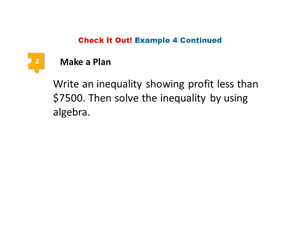 2 Make a Plan Write an inequality showing profit less than $7500. Then solve the inequality by using algebra. Check It Out! Example 4 Continued