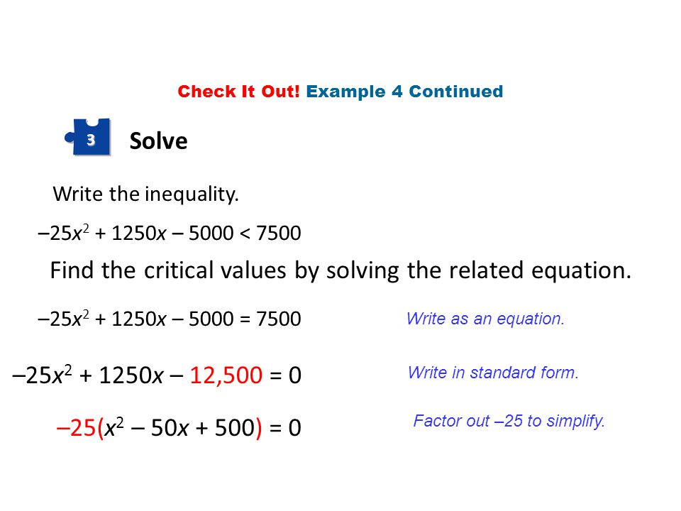 Solve 3 Write the inequality. –25x 2 + 1250x – 5000 < 7500 –25x 2 + 1250x – 5000 = 7500 Find the critical values by solving the related equation. Writ