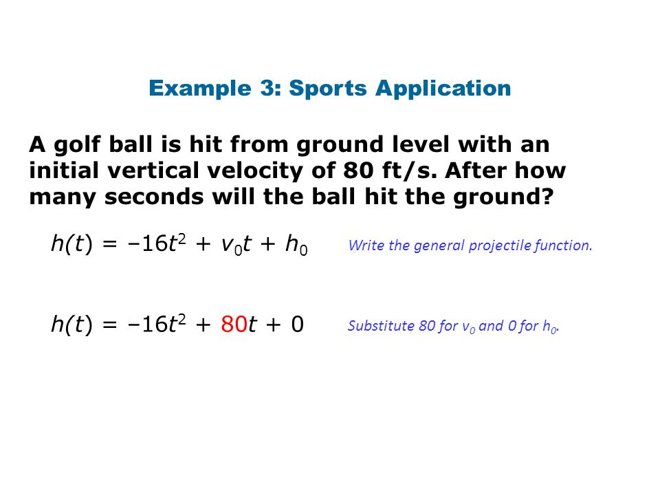 A golf ball is hit from ground level with an initial vertical velocity of 80 ft/s. After how many seconds will the ball hit the ground? Example 3: Spo