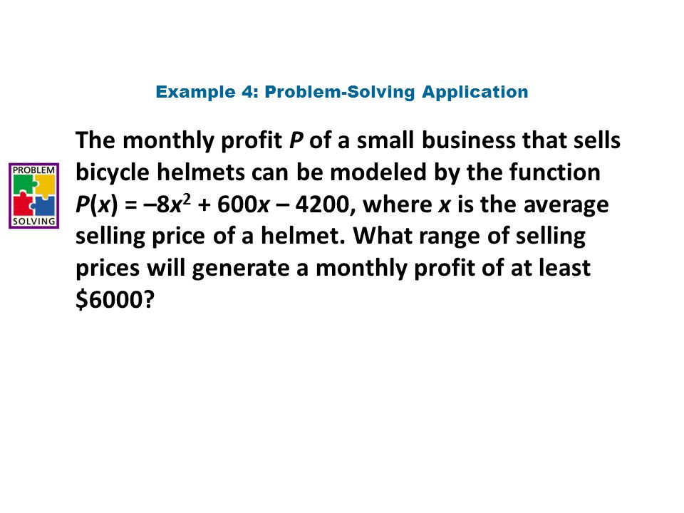 1 Understand the Problem Example 4 Continued The answer will be the average price of a helmet required for a profit that is greater than or equal to $6000.