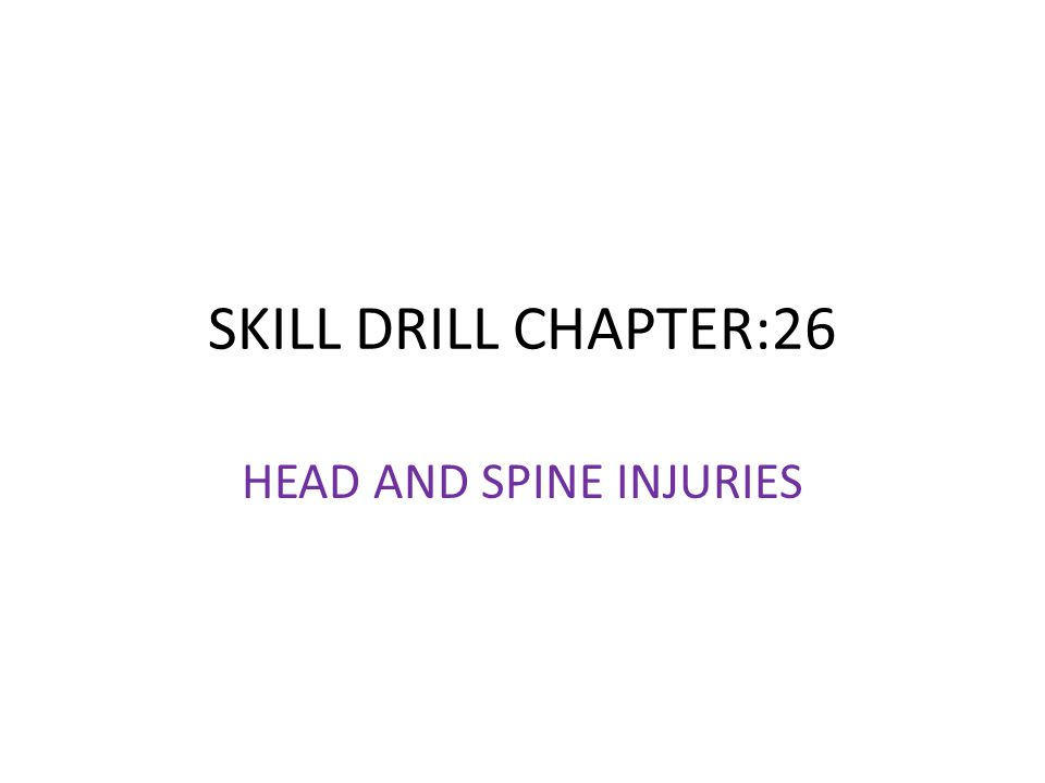 SKILL DRILL CHAPTER:26 HEAD AND SPINE INJURIES