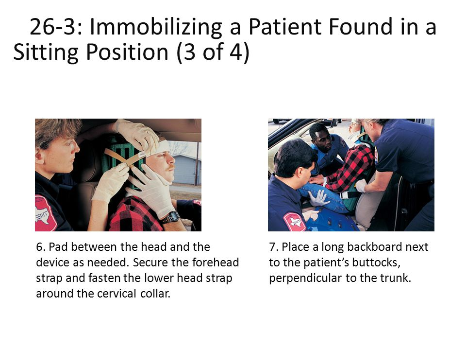 26-3: Immobilizing a Patient Found in a Sitting Position (3 of 4) ound in a Sitting Position (3 of 4) 6. Pad between the head and the device as needed