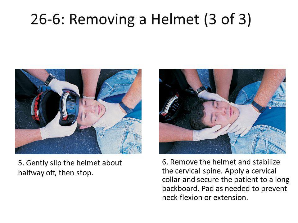 26-6: Removing a Helmet (3 of 3) -6: Removing a Helmet (3 of 3) 5. Gently slip the helmet about halfway off, then stop. 6. Remove the helmet and stabi