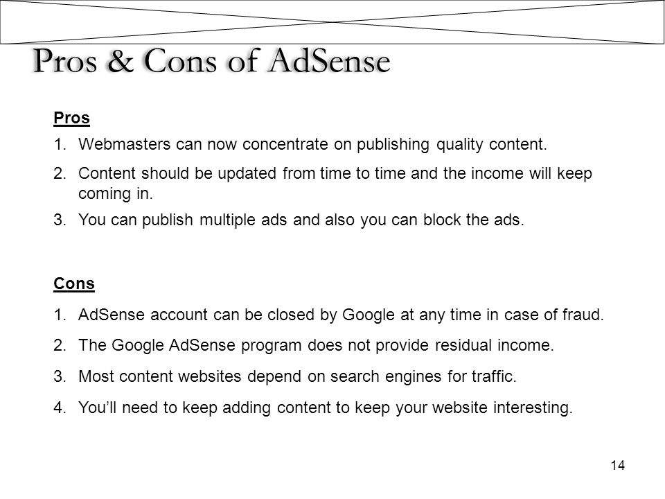 Pros & Cons of AdSense 14 Pros 1.Webmasters can now concentrate on publishing quality content. 2.Content should be updated from time to time and the i