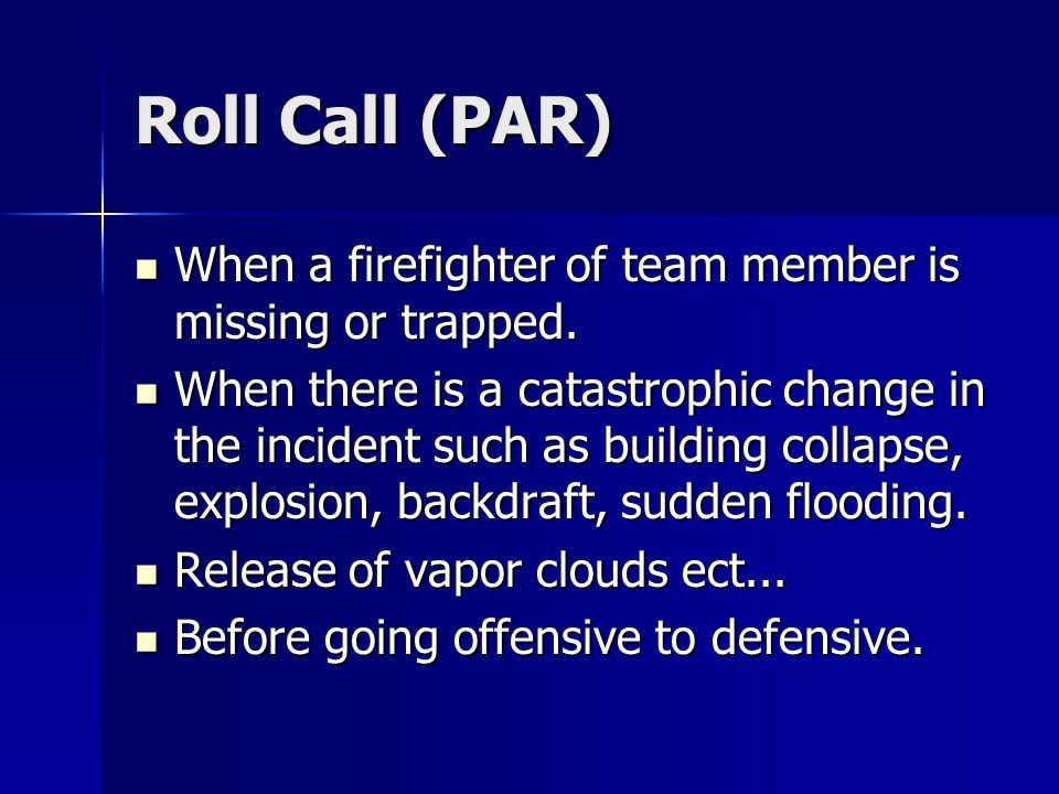 Roll Call (PAR) When a firefighter of team member is missing or trapped.
