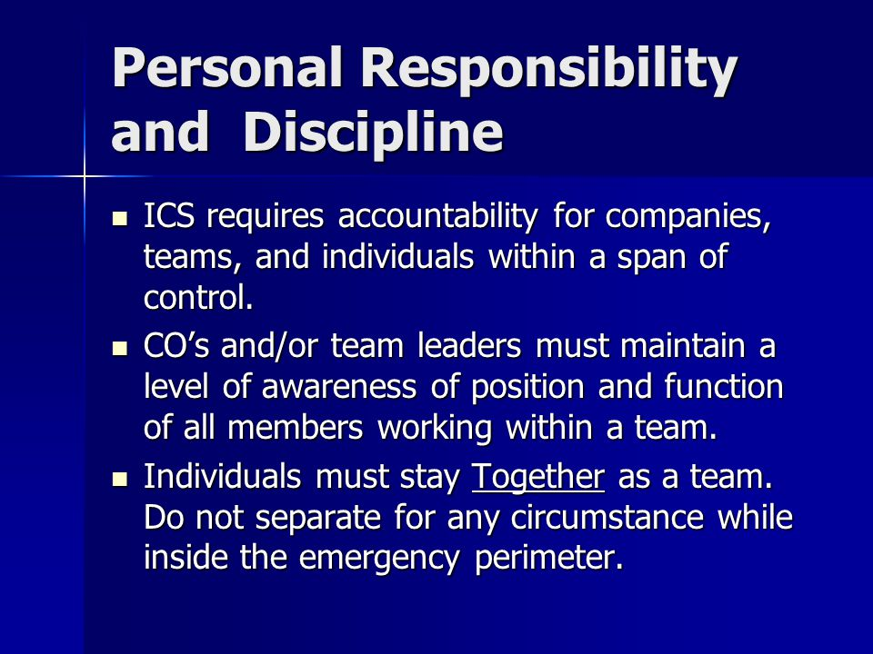 Personal Responsibility and Discipline ICS requires accountability for companies, teams, and individuals within a span of control. ICS requires accoun