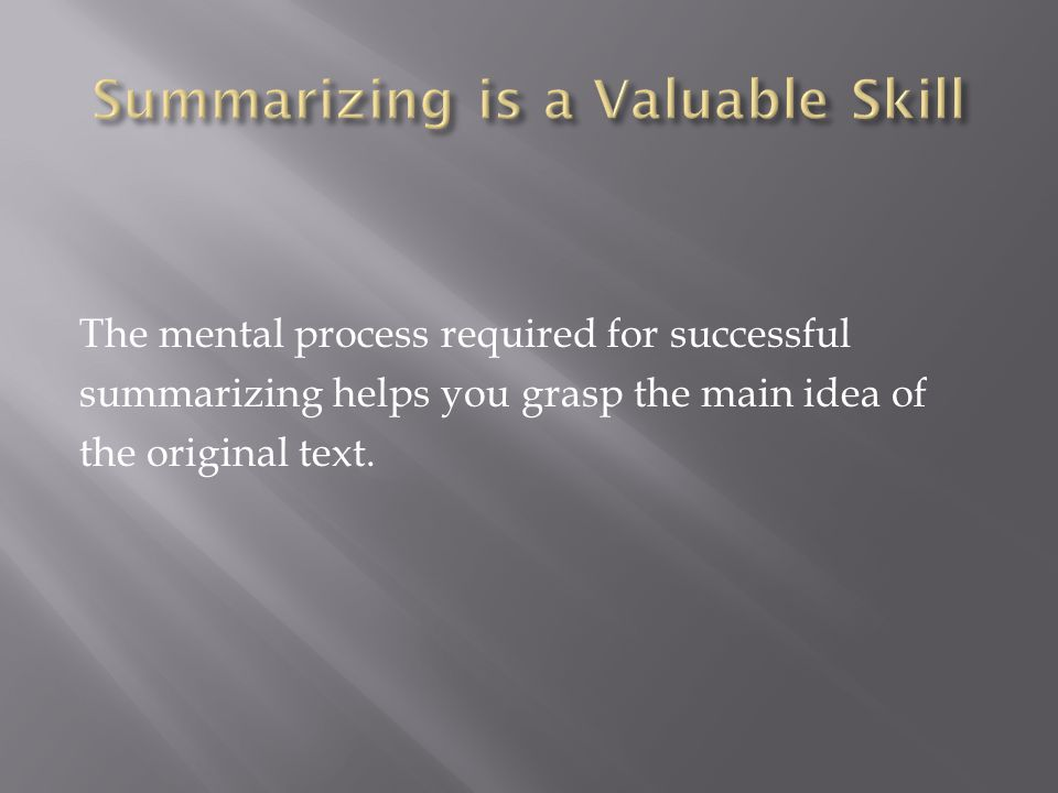 The mental process required for successful summarizing helps you grasp the main idea of the original text.
