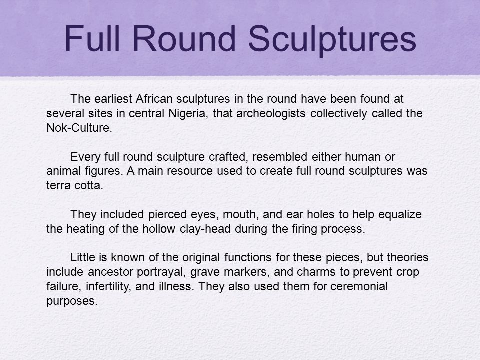 Full Round Sculptures The earliest African sculptures in the round have been found at several sites in central Nigeria, that archeologists collectivel