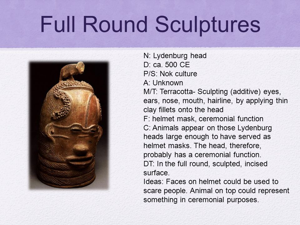 Full Round Sculptures N: Lydenburg head D: ca. 500 CE P/S: Nok culture A: Unknown M/T: Terracotta- Sculpting (additive) eyes, ears, nose, mouth, hairl