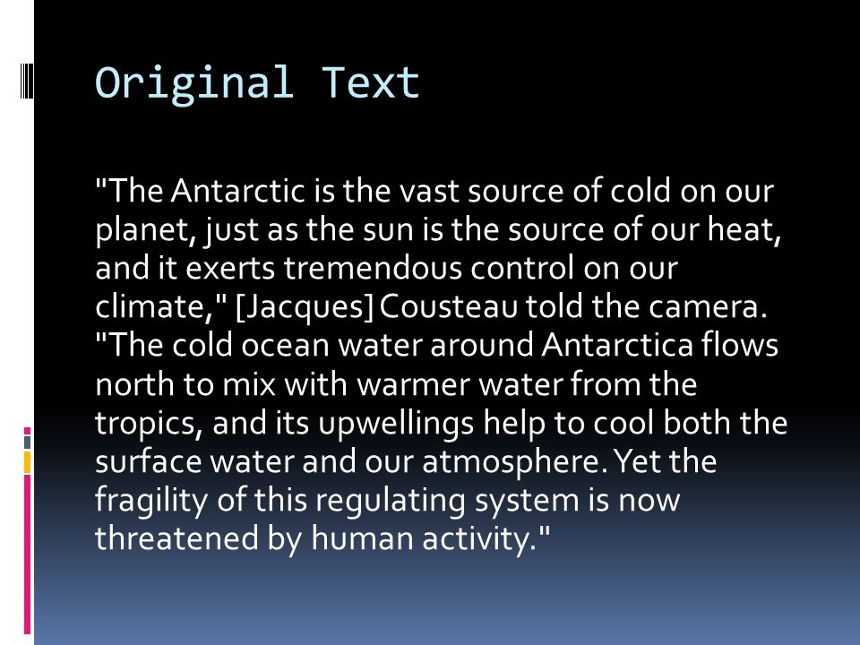 Original Text The Antarctic is the vast source of cold on our planet, just as the sun is the source of our heat, and it exerts tremendous control on our climate, [Jacques] Cousteau told the camera.