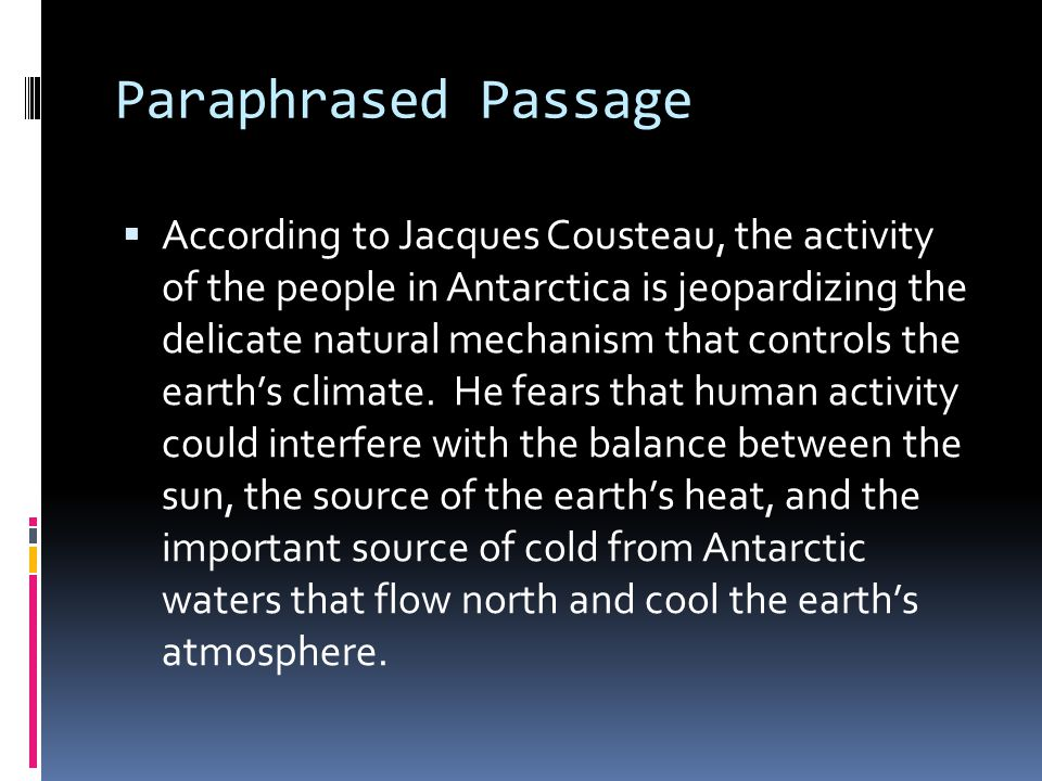 Paraphrased Passage  According to Jacques Cousteau, the activity of the people in Antarctica is jeopardizing the delicate natural mechanism that controls the earth's climate.