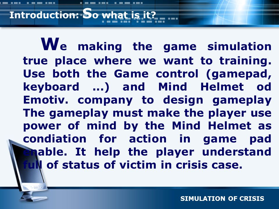 SIMULATION OF CRISIS Introduction: S o what is it? W e making the game simulation true place where we want to training. Use both the Game control (gam