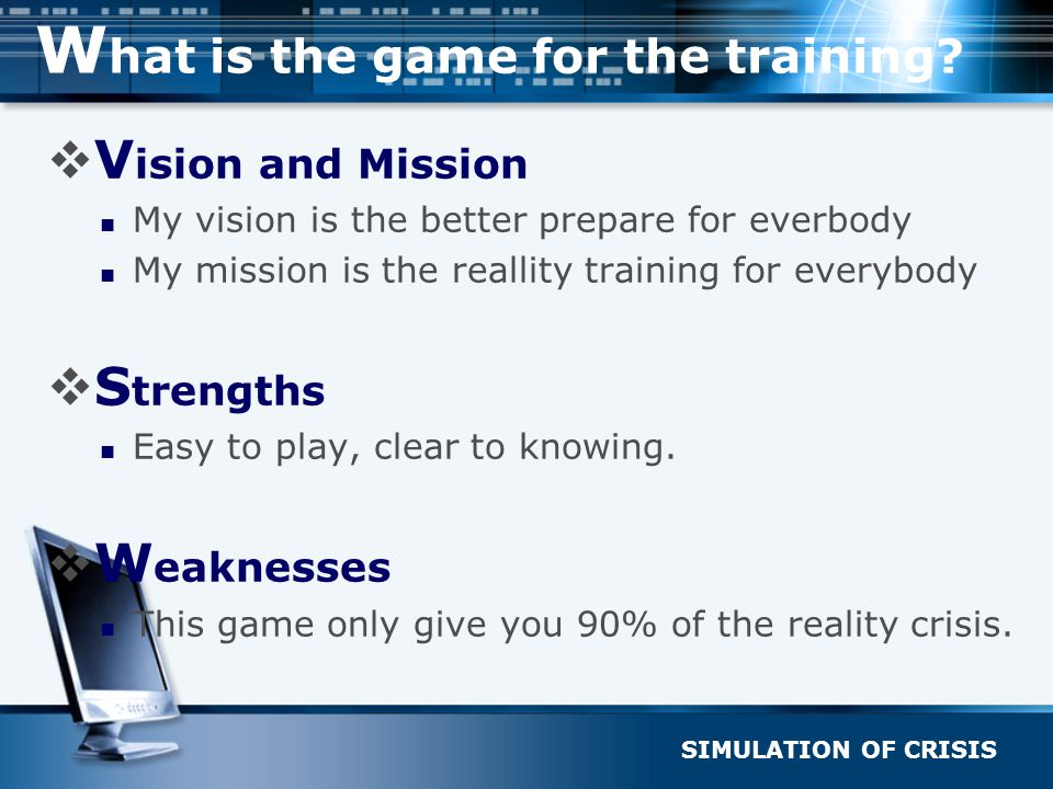 SIMULATION OF CRISIS W hat is the game for the training?  V ision and Mission My vision is the better prepare for everbody My mission is the reallity