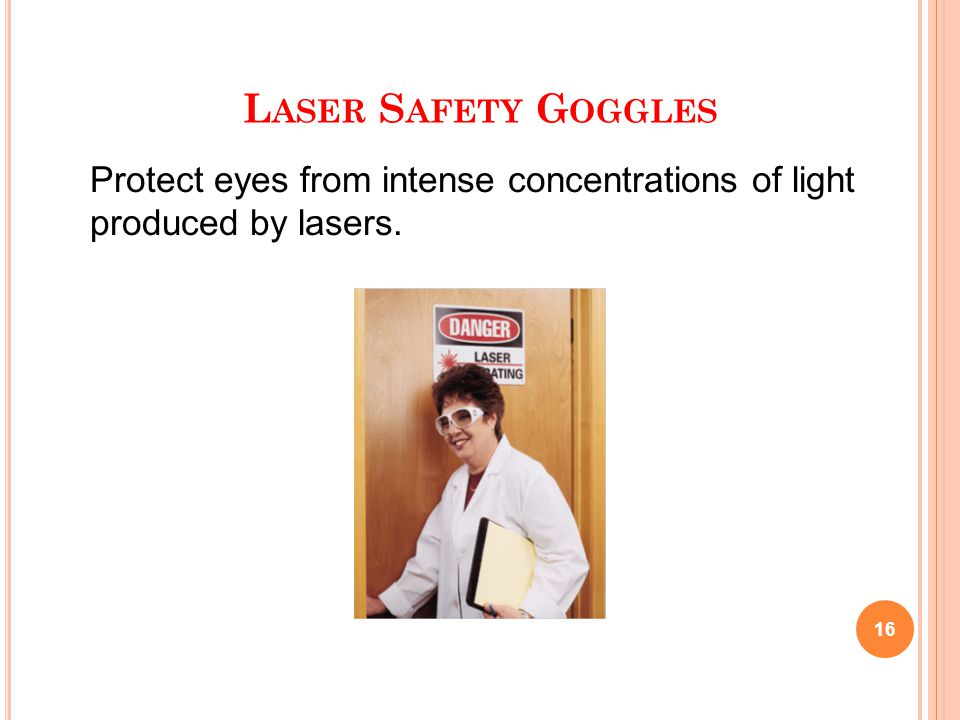 L ASER S AFETY G OGGLES 16 Protect eyes from intense concentrations of light produced by lasers.