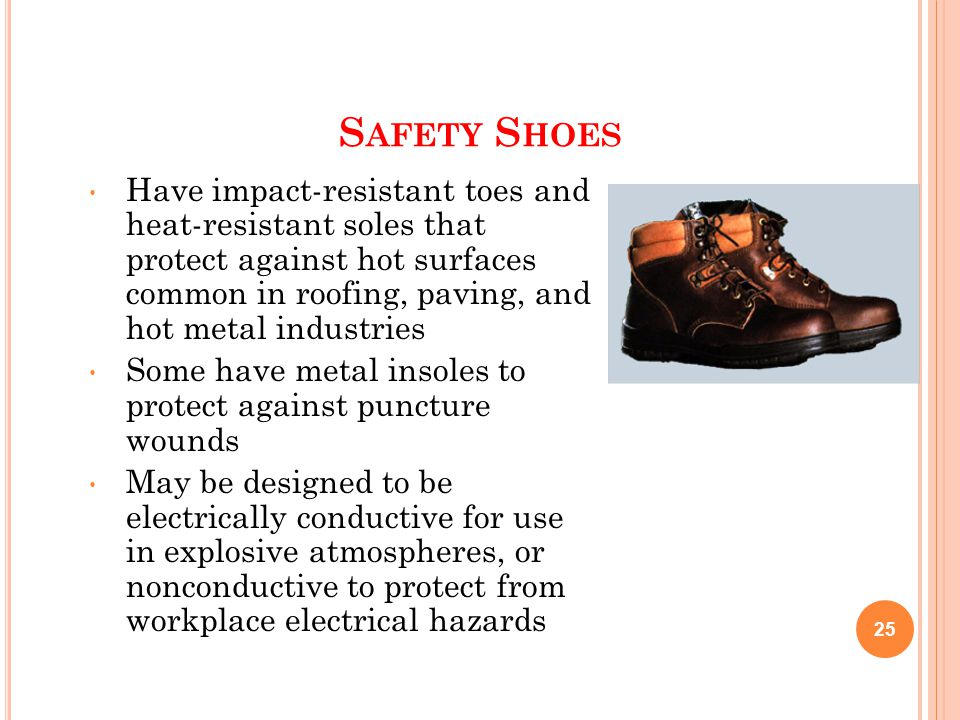 S AFETY S HOES Have impact-resistant toes and heat-resistant soles that protect against hot surfaces common in roofing, paving, and hot metal industri