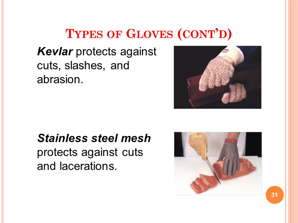 T YPES OF G LOVES ( CONT ' D ) 31 Kevlar protects against cuts, slashes, and abrasion. Stainless steel mesh protects against cuts and lacerations.