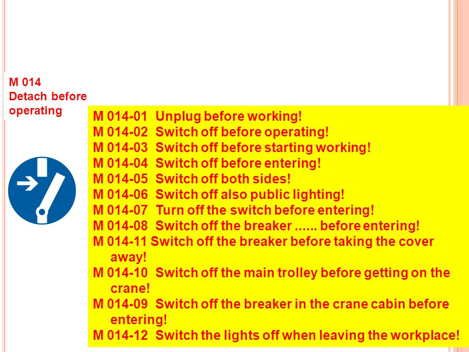M 014 Detach before operating M 014-01 Unplug before working! M 014-02 Switch off before operating! M 014-03 Switch off before starting working! M 014