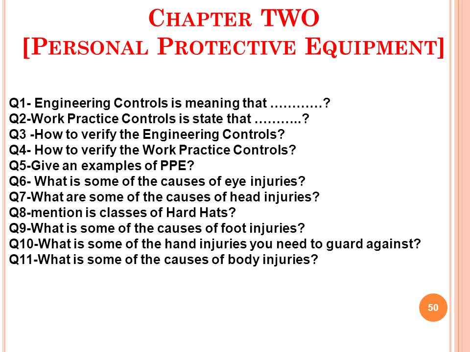 C HAPTER TWO [P ERSONAL P ROTECTIVE E QUIPMENT ] 50 Q1- Engineering Controls is meaning that …………? Q2-Work Practice Controls is state that ………..? Q3 -