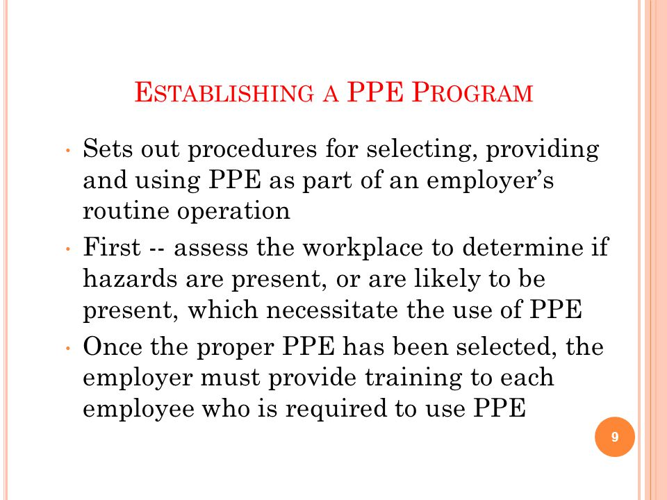 E STABLISHING A PPE P ROGRAM Sets out procedures for selecting, providing and using PPE as part of an employer's routine operation First -- assess the