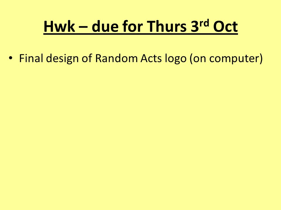 Hwk – due for Thurs 3 rd Oct Final design of Random Acts logo (on computer)