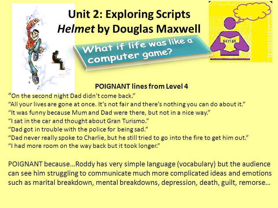 "Unit 2: Exploring Scripts Helmet by Douglas Maxwell POIGNANT lines from Level 4 "" On the second night Dad didn't come back."" ""All your lives are gone"