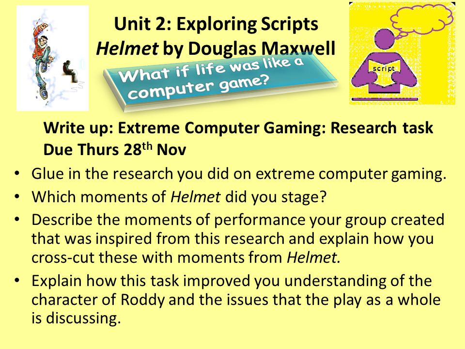 Unit 2: Exploring Scripts Helmet by Douglas Maxwell Write up: Extreme Computer Gaming: Research task Due Thurs 28 th Nov Glue in the research you did