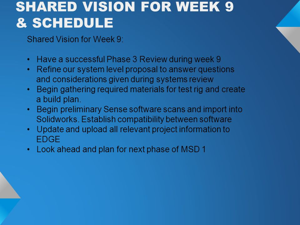 SHARED VISION FOR WEEK 9 & SCHEDULE Shared Vision for Week 9: Have a successful Phase 3 Review during week 9 Refine our system level proposal to answer questions and considerations given during systems review Begin gathering required materials for test rig and create a build plan.