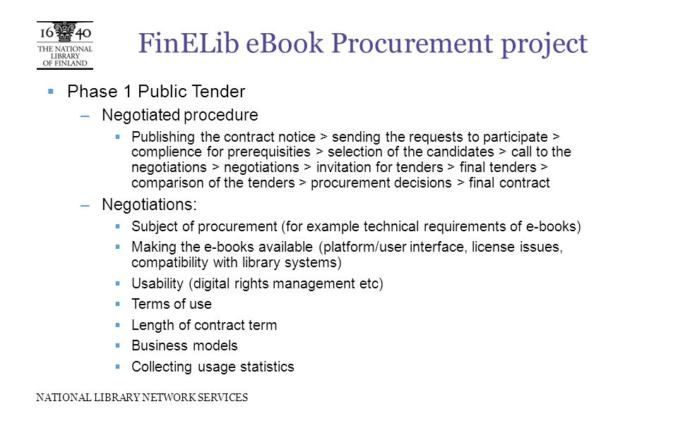 NATIONAL LIBRARY NETWORK SERVICES FinELib eBook Procurement project  Phase 1 Public Tender –Negotiated procedure  Publishing the contract notice > sending the requests to participate > complience for prerequisities > selection of the candidates > call to the negotiations > negotiations > invitation for tenders > final tenders > comparison of the tenders > procurement decisions > final contract –Negotiations:  Subject of procurement (for example technical requirements of e-books)  Making the e-books available (platform/user interface, license issues, compatibility with library systems)  Usability (digital rights management etc)  Terms of use  Length of contract term  Business models  Collecting usage statistics