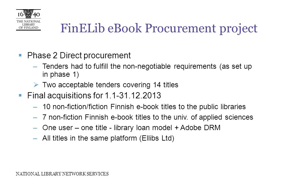 NATIONAL LIBRARY NETWORK SERVICES FinELib eBook Procurement project  Phase 2 Direct procurement –Tenders had to fulfill the non-negotiable requirements (as set up in phase 1)  Two acceptable tenders covering 14 titles  Final acquisitions for 1.1-31.12.2013 –10 non-fiction/fiction Finnish e-book titles to the public libraries –7 non-fiction Finnish e-book titles to the univ.