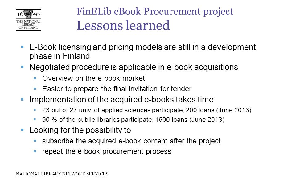 NATIONAL LIBRARY NETWORK SERVICES FinELib eBook Procurement project Lessons learned  E-Book licensing and pricing models are still in a development phase in Finland  Negotiated procedure is applicable in e-book acquisitions  Overview on the e-book market  Easier to prepare the final invitation for tender  Implementation of the acquired e-books takes time  23 out of 27 univ.