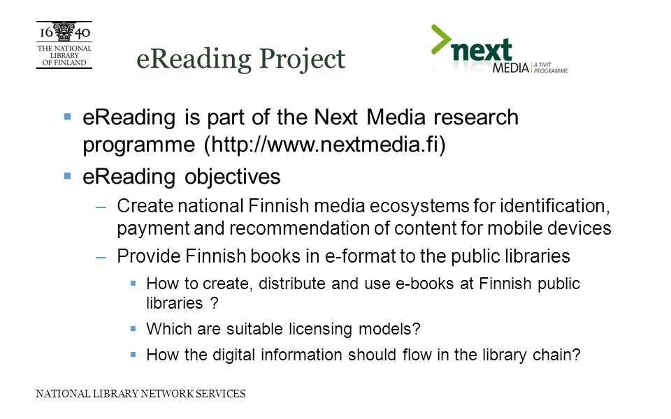 NATIONAL LIBRARY NETWORK SERVICES eReading Project  eReading is part of the Next Media research programme (http://www.nextmedia.fi)  eReading objectives –Create national Finnish media ecosystems for identification, payment and recommendation of content for mobile devices –Provide Finnish books in e-format to the public libraries  How to create, distribute and use e-books at Finnish public libraries .