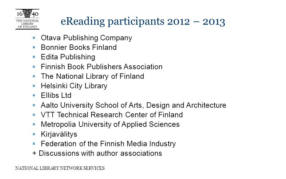 NATIONAL LIBRARY NETWORK SERVICES eReading participants 2012 – 2013  Otava Publishing Company  Bonnier Books Finland  Edita Publishing  Finnish Book Publishers Association  The National Library of Finland  Helsinki City Library  Ellibs Ltd  Aalto University School of Arts, Design and Architecture  VTT Technical Research Center of Finland  Metropolia University of Applied Sciences  Kirjavälitys  Federation of the Finnish Media Industry + Discussions with author associations