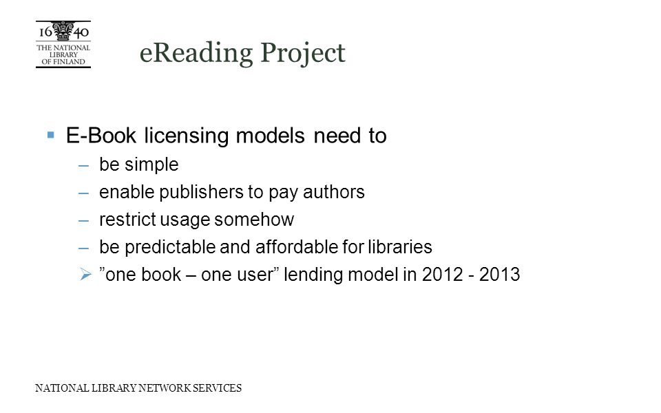 NATIONAL LIBRARY NETWORK SERVICES eReading Project  E-Book licensing models need to –be simple –enable publishers to pay authors –restrict usage somehow –be predictable and affordable for libraries  one book – one user lending model in 2012 - 2013