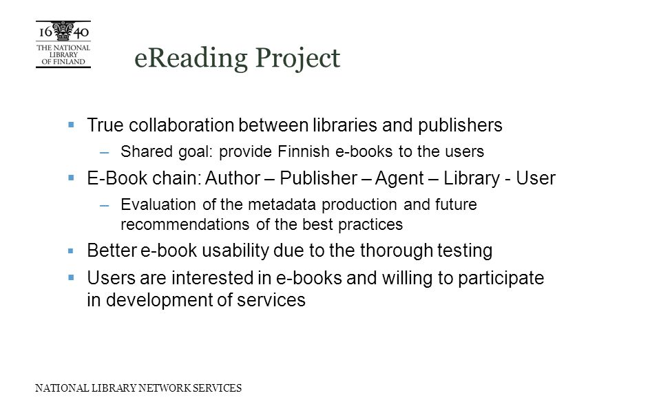 NATIONAL LIBRARY NETWORK SERVICES eReading Project  True collaboration between libraries and publishers –Shared goal: provide Finnish e-books to the users  E-Book chain: Author – Publisher – Agent – Library - User –Evaluation of the metadata production and future recommendations of the best practices  Better e-book usability due to the thorough testing  Users are interested in e-books and willing to participate in development of services