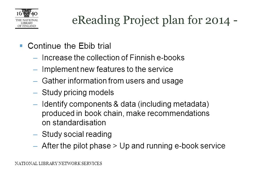 NATIONAL LIBRARY NETWORK SERVICES eReading Project plan for 2014 -  Continue the Ebib trial –Increase the collection of Finnish e-books –Implement new features to the service –Gather information from users and usage –Study pricing models –Identify components & data (including metadata) produced in book chain, make recommendations on standardisation –Study social reading –After the pilot phase > Up and running e-book service