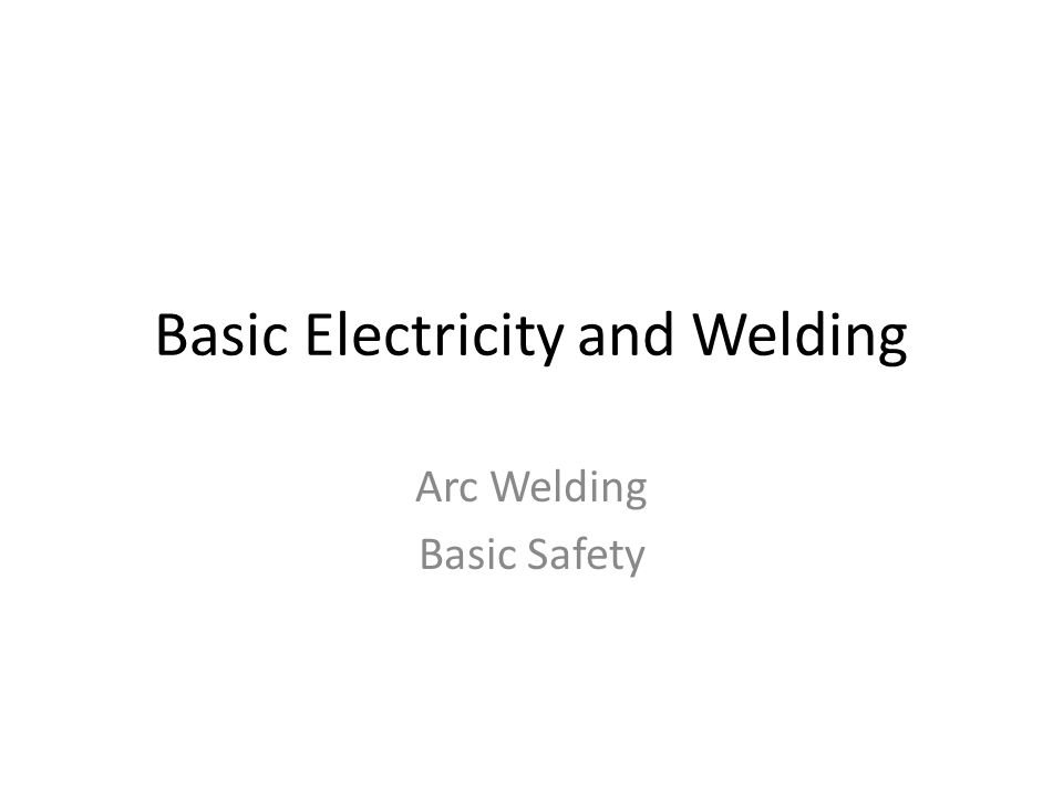 Basic Electricity and Welding Arc Welding Basic Safety